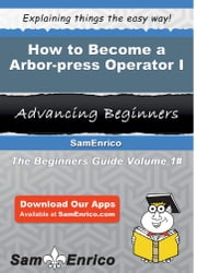 How to Become a Arbor-press Operator I - How to Become a Arbor-press Operator I ebook by Kizzy Pipkin