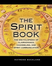 The Spirit Book - The Encyclopedia of Clairvoyance, Channeling, and Spirit Communication ebook by Raymond Buckland