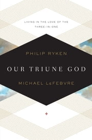 Our Triune God: Living in the Love of the Three-in-One - Living in the Love of the Three-in-One ebook by Philip Graham Ryken,Michael LeFebvre