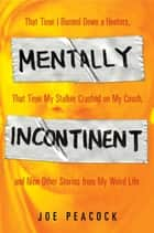 Mentally Incontinent - That Time I Burned Down a Hooters, That Time My Stalker Crashed on My Couch, and Nine Other Stories from My Weird Life ebook by Joe Peacock