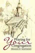 Praying for Your Congregation ebook by Dennis O. Shepherd
