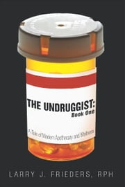 The Undruggist: Book One - A Tale of Modern Apothecary and Wellness ebook by Larry J. Frieders, RPh