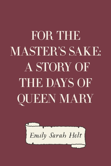 For the Master's Sake: A Story of the Days of Queen Mary ebook by Emily Sarah Holt