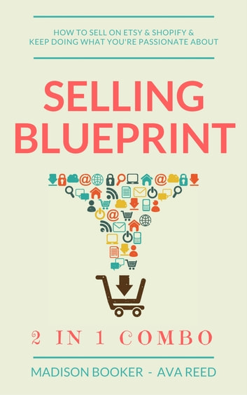 Selling Blueprint: 2 in 1 Combo: How To Sell On Etsy & Shopify & Keep Doing What You're Passionate About ebook by Madison Booker,Ava Reed