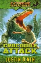 Crocodile Attack: Extreme Adventures - Extreme Adventures ebook by Justin D'Ath