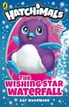 Hatchimals: The Wishing Star Waterfall - (Book 2) ebook by Kay Woodward, Lea Wade