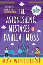 The Astonishing Mistakes of Dahlia Moss ebook door Max Wirestone