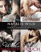 Natalie Wild's Four Series Collection: Wild Seduction, Wild Devotion, Wild Domination, Wild Touch ebook by Natalie Wild