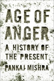 Age of Anger - A History of the Present ebook by Pankaj Mishra