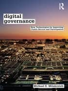 Digital Governance - New Technologies for Improving Public Service and Participation ebook by Michael E. Milakovich