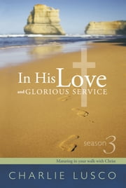 In His Love and Glorious Service - Season 3 Maturing in Your Walk with Christ ebook by Charlie Lusco