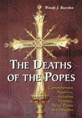 The Deaths of the Popes: Comprehensive Accounts, Including Funerals, Burial Places and Epitaphs ebook by Wendy J. Reardon