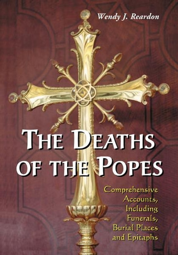 The Deaths of the Popes: Comprehensive Accounts, Including Funerals, Burial Places and Epitaphs - Comprehensive Accounts, Including Funerals, Burial Places and Epitaphs ebook by Wendy J. Reardon
