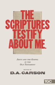The Scriptures Testify about Me - Jesus and the Gospel in the Old Testament ebook by Alistair Begg,Mike Bullmore,Matt Chandler,Timothy J. Keller,James MacDonald,Conrad Mbewe,R. Albert Mohler Jr.,D. A. Carson