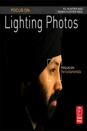 Focus On Lighting Photos - Focus on the Fundamentals ebook by Fil Hunter,Robin Reid