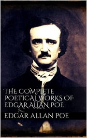 The Complete Poetical Works of Edgar Allan Poe ebook by Edgar Allan Poe,Edgar Allan Poe,Edgar Allan Poe,Edgar Allan Poe