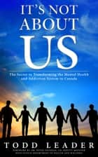 It's Not About Us; The Secret to Transforming the Mental Health and Addiction System in Canada ebook by Todd Leader