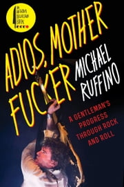 Adios, Motherfucker - A Gentleman's Progress Through Rock and Roll ebook by Michael Ruffino