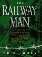 Railway Man: A POW's Searing Account of War, Brutality and Forgiveness ebook by Eric Lomax