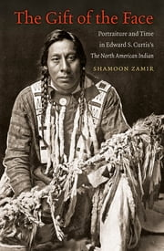 The Gift of the Face - Portraiture and Time in Edward S. Curtis's The North American Indian ebook by Shamoon Zamir