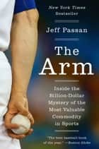 The Arm - Inside the Billion-Dollar Mystery of the Most Valuable Commodity in Sports ebook by Jeff Passan
