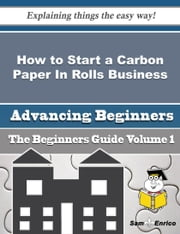 How to Start a Carbon Paper In Rolls Business (Beginners Guide) ebook by Pearlene Barney,Sam Enrico
