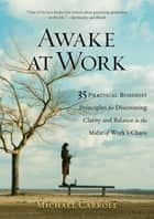 Awake at Work - 35 Practical Buddhist Principles for Discovering Clarity and Balance in the Midst of Work's Chaos ebook by Michael Carroll