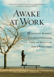 Awake at Work - 35 Practical Buddhist Principles for Discovering Clarity and Balance in the Mids t of Work's Chaos ebook by Michael Carroll