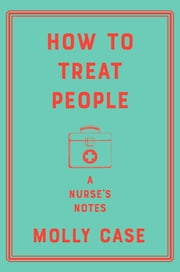 How to Treat People: A Nurse's Notes ebook by Molly Case