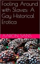 Fooling Around with Slaves: A Gay Historical Erotica ebook by Aaron Sans