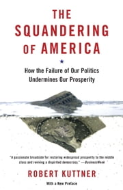 The Squandering of America - How the Failure of Our Politics Undermines Our Prosperity ebook by Robert Kuttner