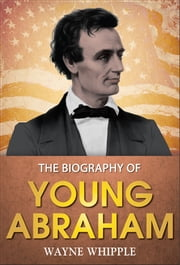 Young Abraham : A complete biography ebook by Wayne Whipple