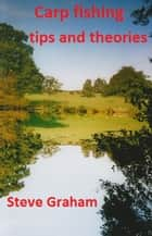 Carp Fishing Tips and Theories. ebook by Steve Graham