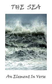 The Sea, An Element In Verse ebook by Alfred Lord Tennyson, Algernon Charles Swinburne, John Keats, Percy Bysshe Shelley