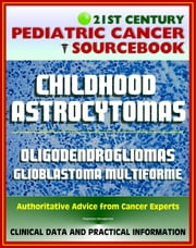 21st Century Pediatric Cancer Sourcebook: Childhood Astrocytomas, Oligodendrogliomas, Oligoastrocytomas, Glioblastoma Multiforme - Clinical Data, Practical Information for Patients, Physicians ebook by Progressive Management