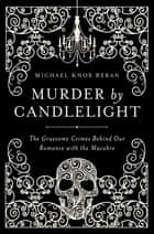 Murder by Candlelight: The Gruesome Crimes Behind Our Romance with the Macabre ebook by Michael Knox Beran