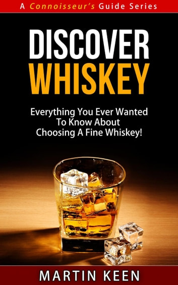 Discover Whiskey - Everything You Ever Wanted To Know About Choosing A Fine Whiskey! - A Connoisseur's Guide, #1 ebook by Martin Keen