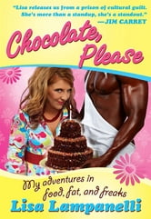 Chocolate, Please - My Adventures in Food, Fat, and Freaks ebook by Lisa Lampanelli