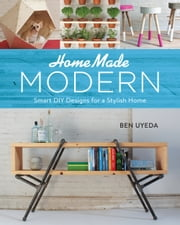HomeMade Modern - Smart DIY Designs for a Stylish Home ebook by Ben Uyeda