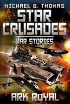 Ark Royal (Star Crusades: War Stories Book 1) ebook by Michael G. Thomas