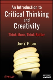 An Introduction to Critical Thinking and Creativity - Think More, Think Better ebook by J. Y. F. Lau