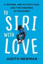 To Siri With Love - A Mother, her Autistic Son, and the Kindness of Machines ebook by Judith Newman