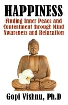 Happiness: Finding Inner Peace and Contentment Through Mind Awareness and Relaxation ebook by Gopi Vishnu, PHD.