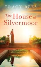 The House at Silvermoor eBook by Tracy Rees