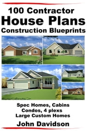 100 Contractor House Plans Construction Blueprints: Spec Homes, Cabins, Condos, 4 Plexs and Custom Homes ebook by John Davidson