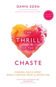 The Thrill of the Chaste (Catholic Edition) - Finding Fulfillment While Keeping Your Clothes On ebook by Dawn Eden,Colleen Carroll Campbell