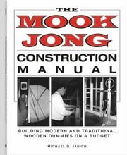 Mook Jong Construction Manual: Building Modern And Traditional Wooden Dummies On A Budget ebook by Janich, Michael