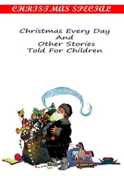 Christmas Every Day And Other Stories Told For Children [Christmas Summary Classics] ebook by W. D. HOWELLS