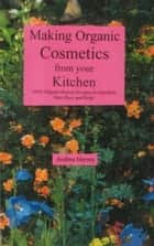 Making Organic Cosmetics from your Kitchen ebook by Andrea B. Hersey