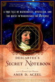 Descartes's Secret Notebook - A True Tale of Mathematics, Mysticism, and the Quest to Understand the Universe ebook by Amir D. Aczel